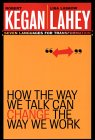 How the Way We Talk Can Change the Way We Work by Robert Kegan, Lisa Laskow Lahey